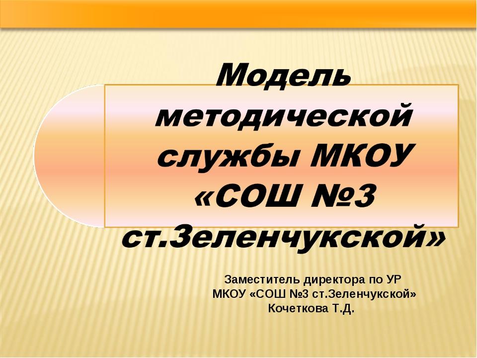 Заместитель директора по УР МКОУ «СОШ №3 ст.Зеленчукской» Кочеткова Т.Д.