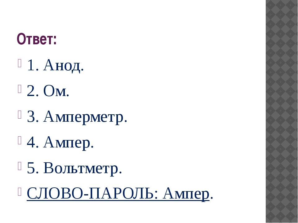 Ответ: 1. Анод. 2. Ом. 3. Амперметр. 4. Ампер. 5. Вольтметр. СЛОВО-ПАРОЛЬ: Ам...