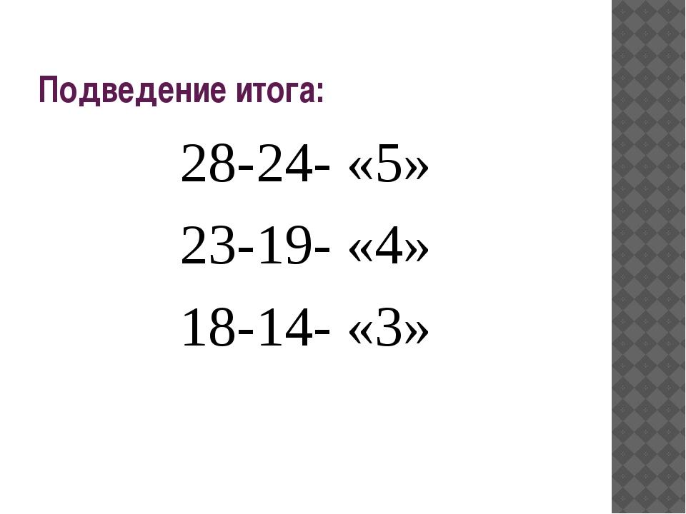 Подведение итога: 28-24- «5» 23-19- «4» 18-14- «3»