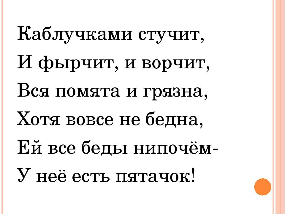 Каблучками стучит, И фырчит, и ворчит, Вся помята и грязна, Хотя вовсе не бед...