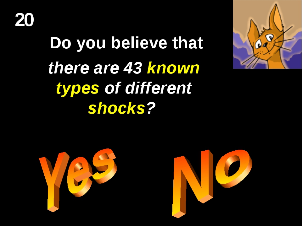 20 Do you believe that there are 43 known types of different shocks?