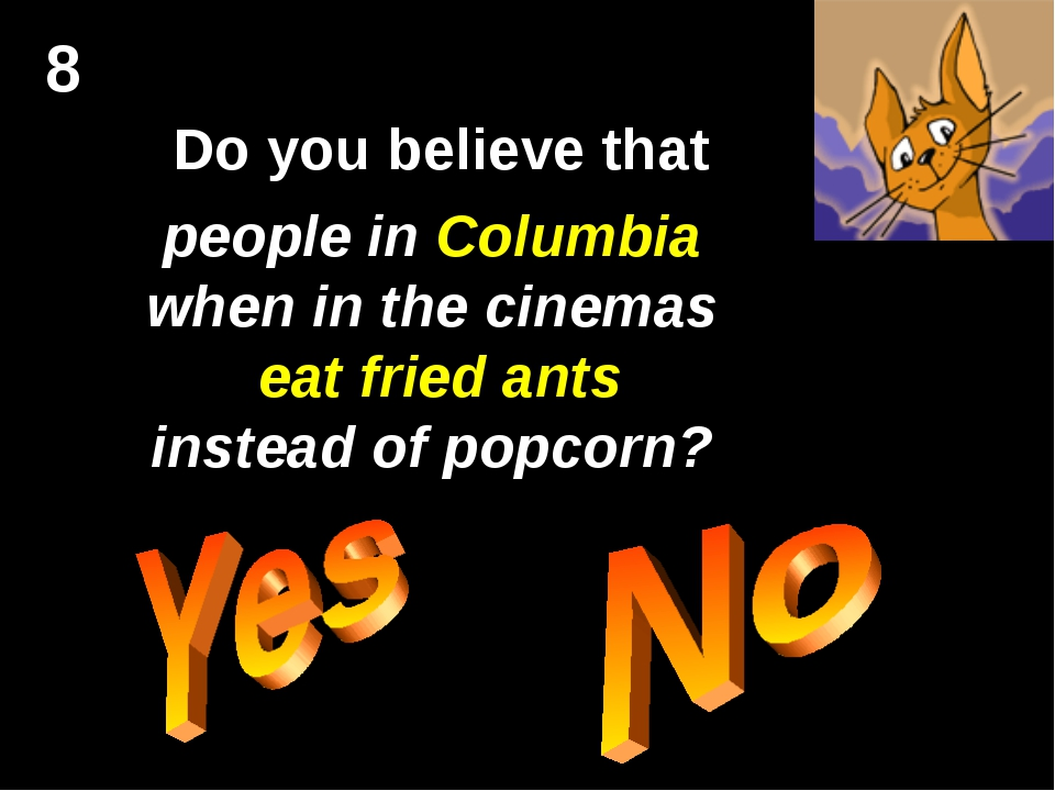 8 Do you believe that people in Columbia when in the cinemas eat fried ants i...