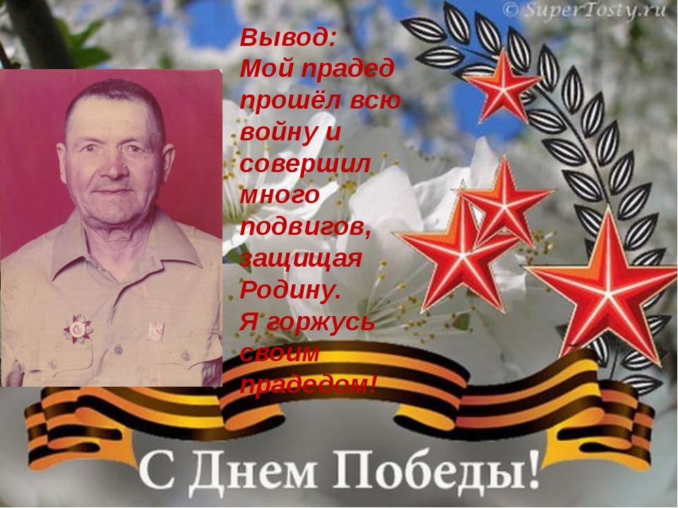 Вывод: Мой прадед прошёл всю войну и совершил много подвигов, защищая Родину...