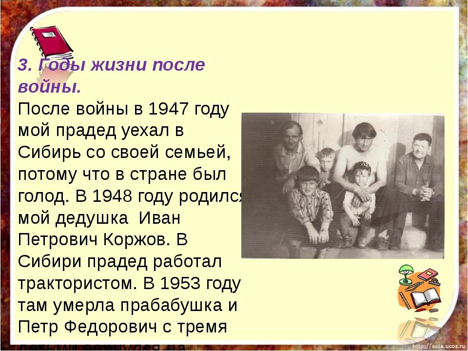 3. Годы жизни после войны. После войны в 1947 году мой прадед уехал в Сибирь...