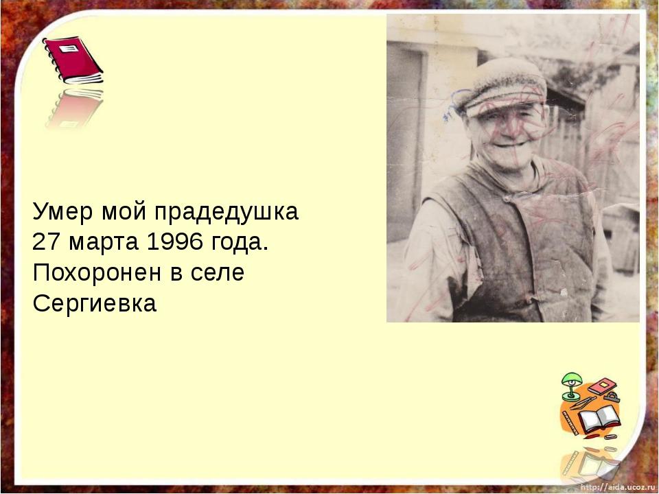 Умер мой прадедушка 27 марта 1996 года. Похоронен в селе Сергиевка
