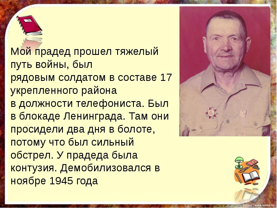 Мой прадед прошел тяжелый путь войны, был рядовым солдатом в составе 17 укре...