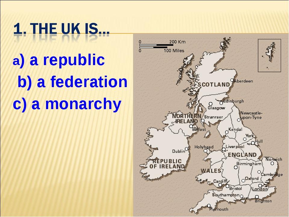 a) a republic b) a federation c) a monarchy
