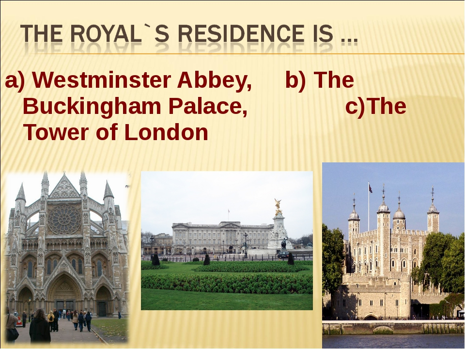a) Westminster Abbey, b) The Buckingham Palace, c)The Tower of London
