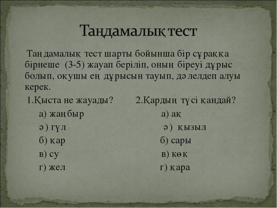 Таңдамалық тест шарты бойынша бір сұраққа бірнеше (3-5) жауап беріліп, оның...