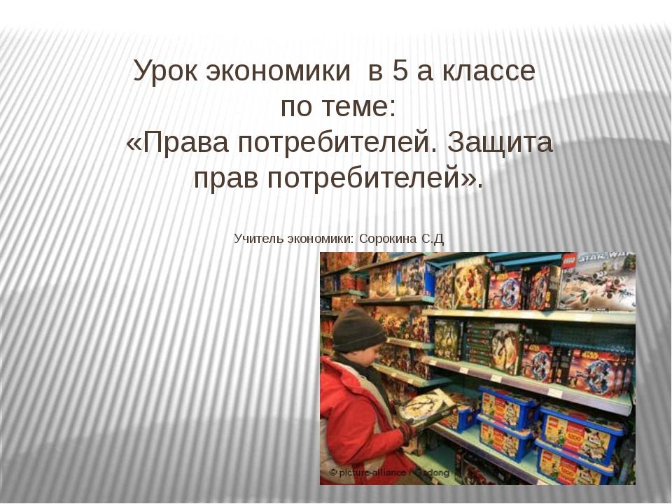 Урок экономики в 5 а классе по теме: «Права потребителей. Защита прав потреби...