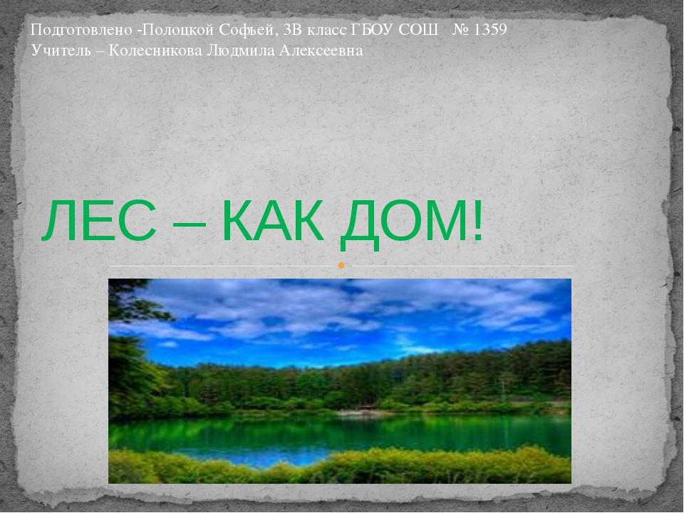 ЛЕС – КАК ДОМ! Подготовлено -Полоцкой Софьей, 3В класс ГБОУ СОШ № 1359 Учител...