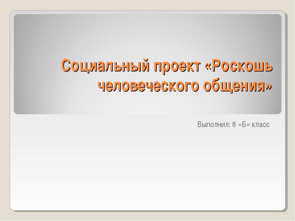 Социальный проект «Роскошь человеческого общения» Выполнил: 8 «Б» класс