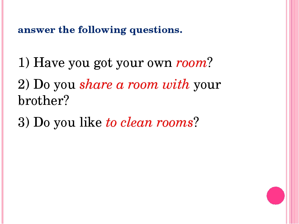 answer the following questions. 1) Have you got your own room? 2) Do you shar...