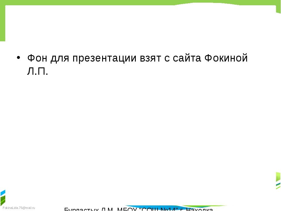 """Фон для презентации взят с сайта Фокиной Л.П. Бурдастых Л.М. МБОУ """"СОШ №14""""..."""