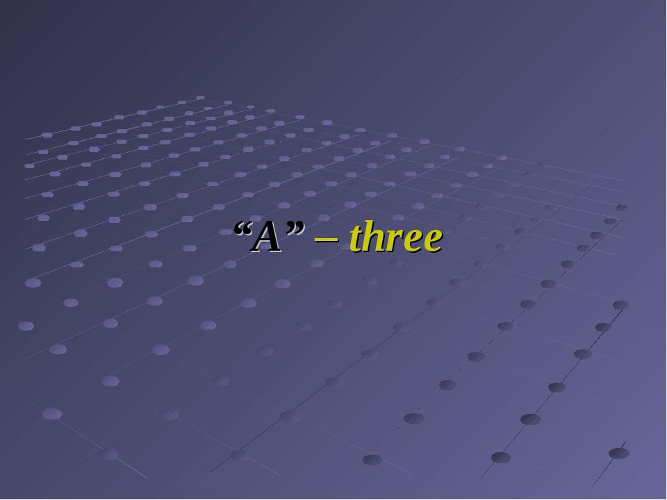 """""""A"""" – three"""