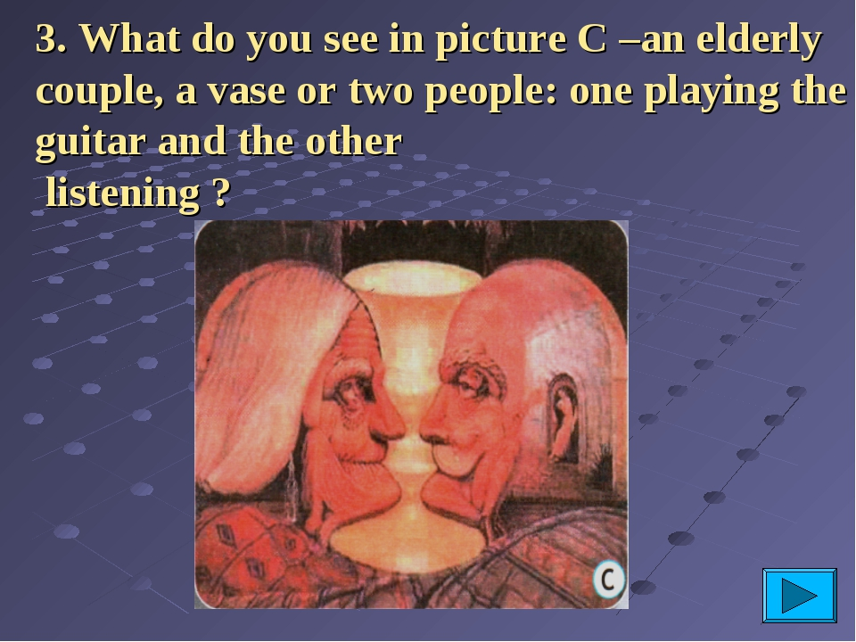 3. What do you see in picture C –an elderly couple, a vase or two people: one...