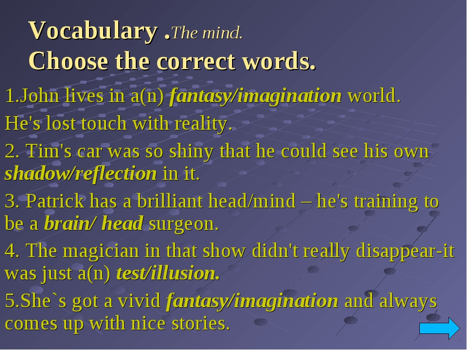 Vocabulary .The mind. Choose the correct words. 1.John lives in a(n) fantasy/...