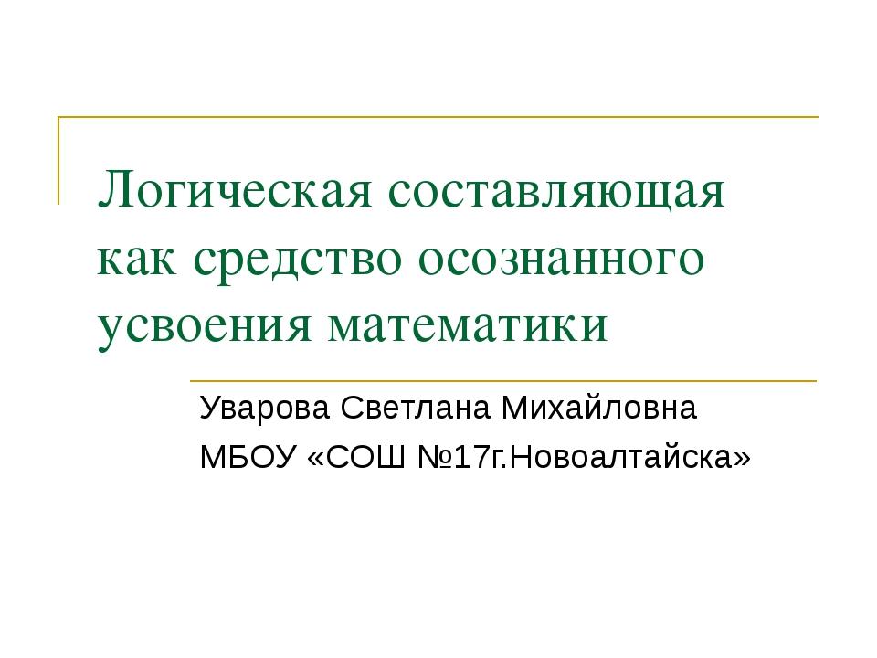 Логическая составляющая как средство осознанного усвоения математики Уварова...