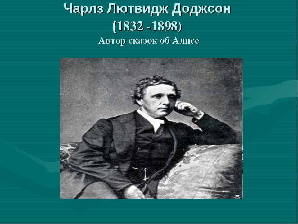 Чарлз Лютвидж Доджсон (1832 -1898) Автор сказок об Алисе