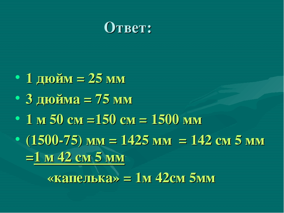 Ответ: 1 дюйм = 25 мм 3 дюйма = 75 мм 1 м 50 см =150 см = 1500 мм (1500-75) м...