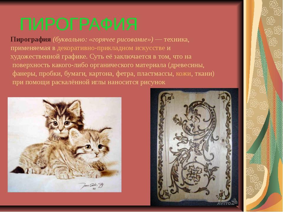 ПИРОГРАФИЯ Пирография (буквально: «горячее рисование»)— техника, применяемая...