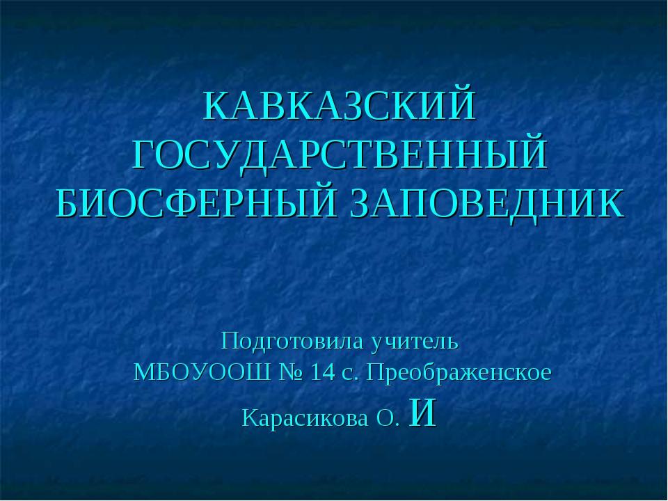 КАВКАЗСКИЙ ГОСУДАРСТВЕННЫЙ БИОСФЕРНЫЙ ЗАПОВЕДНИК Подготовила учитель МБОУООШ...