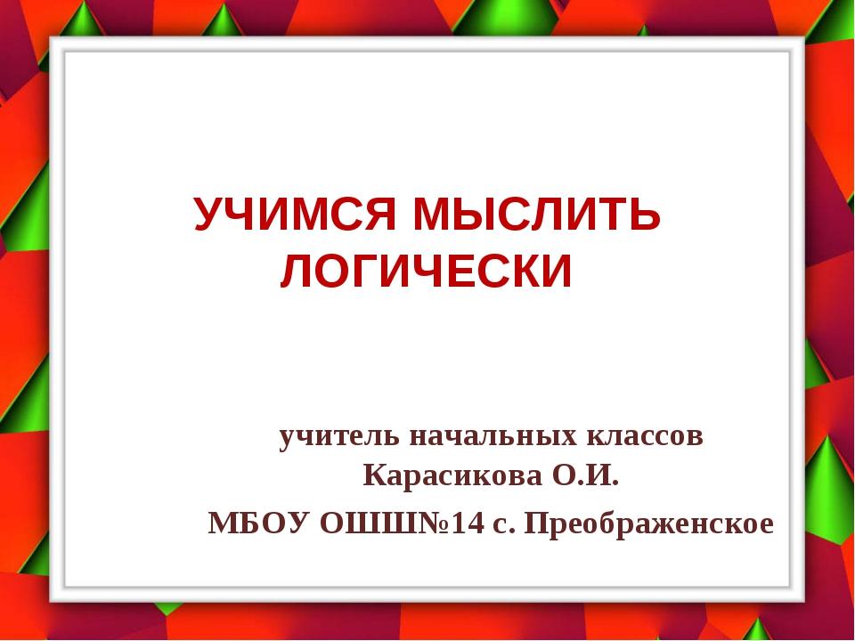 УЧИМСЯ МЫСЛИТЬ ЛОГИЧЕСКИ учитель начальных классов Карасикова О.И. МБОУ ОШШ№1...