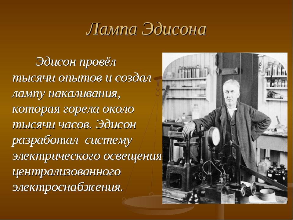 Лампа Эдисона Эдисон провёл тысячи опытов и создал лампу накаливания, которая...