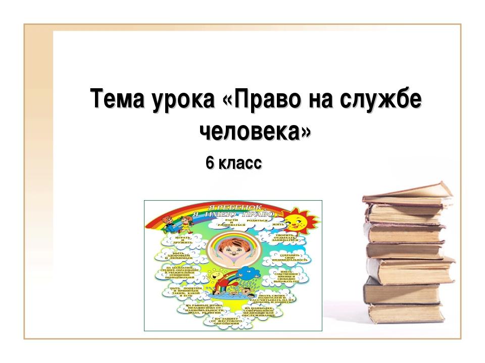Тема урока «Право на службе человека» 6 класс