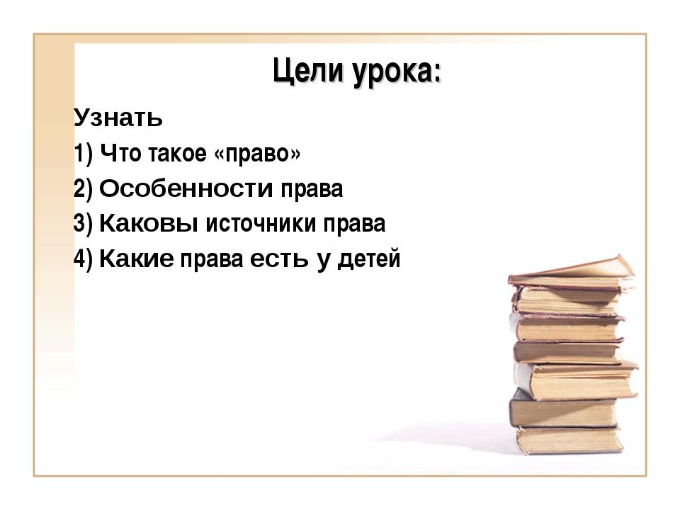Цели урока: Узнать 1) Что такое «право» 2) Особенности права 3) Каковы источн...