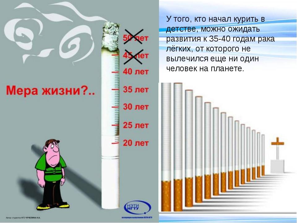 У того, кто начал курить в детстве, можно ожидать развития к 35-40 годам рака...