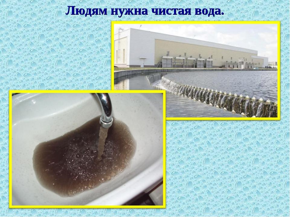Людям нужна чистая вода.