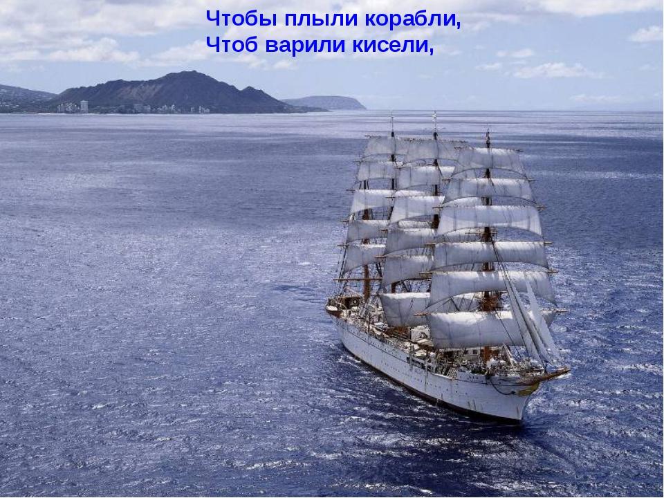 Чтобы плыли корабли, Чтоб варили кисели,