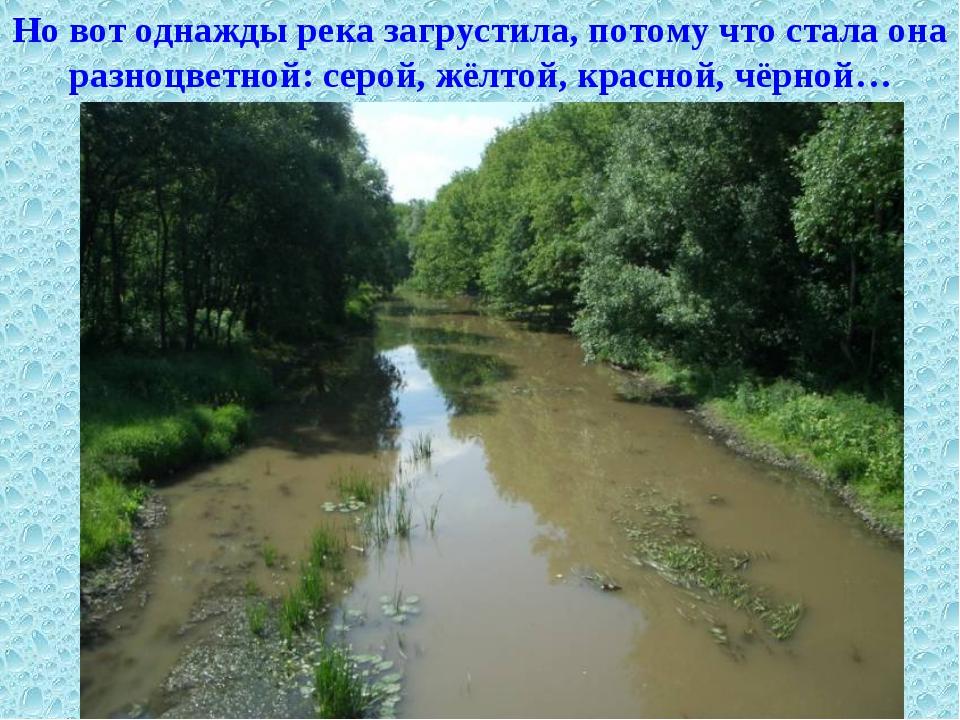 Но вот однажды река загрустила, потому что стала она разноцветной: серой, жёл...