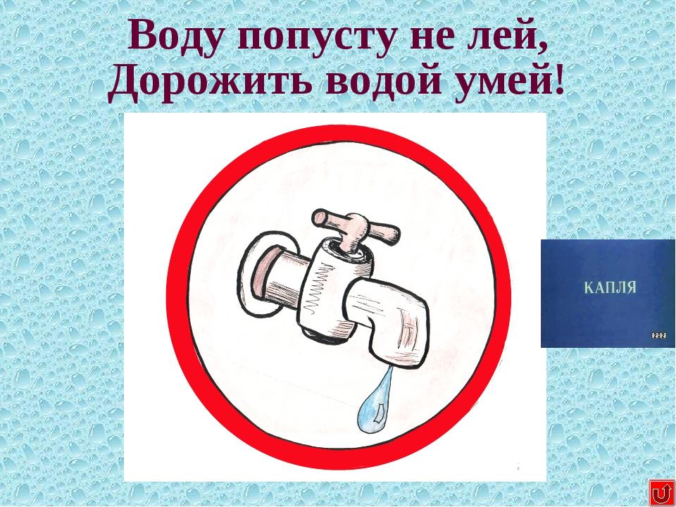 Воду попусту не лей, Дорожить водой умей!