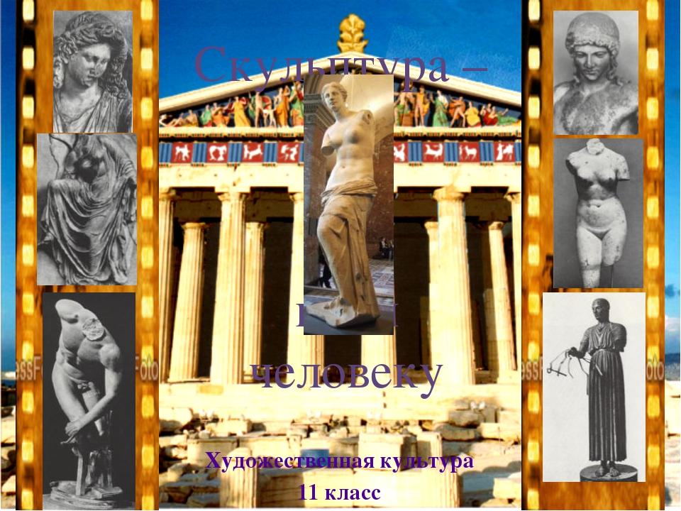 Скульптура – гимн человеку Художественная культура 11 класс
