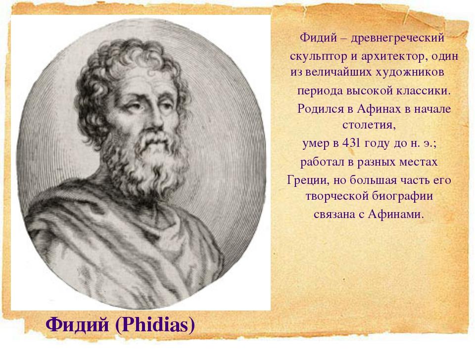 Фидий – древнегреческий скульптор и архитектор, один из величайших художник...