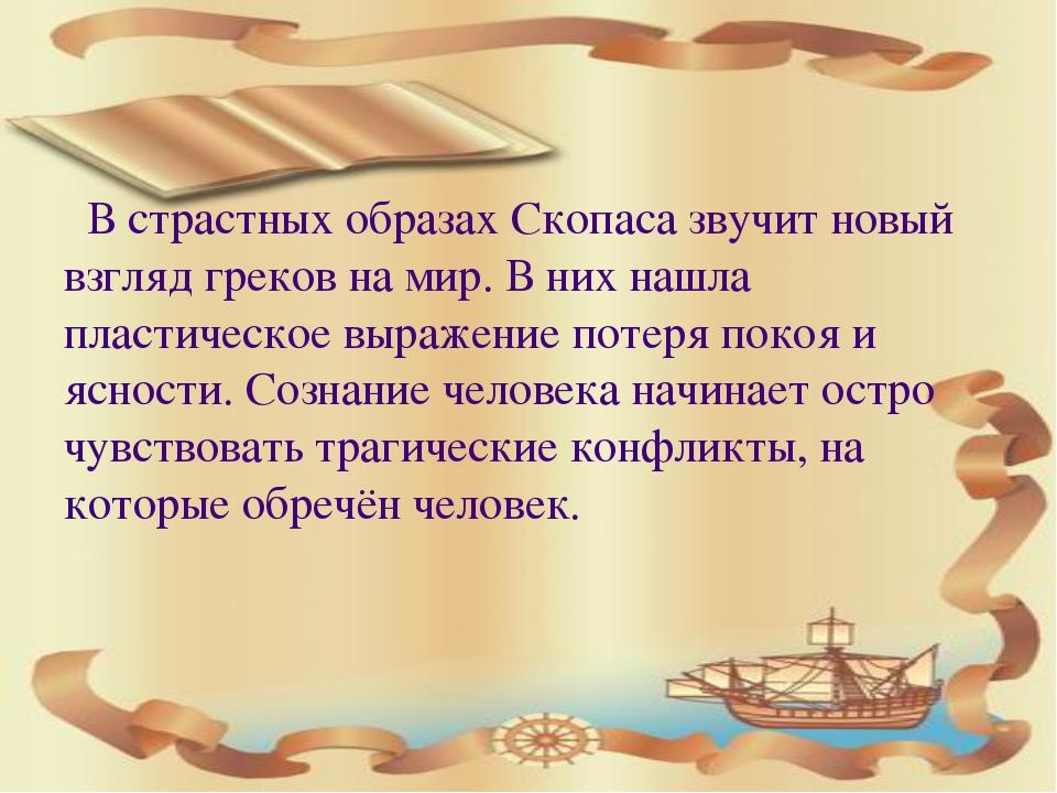 В страстных образах Скопаса звучит новый взгляд греков на мир. В них нашла п...