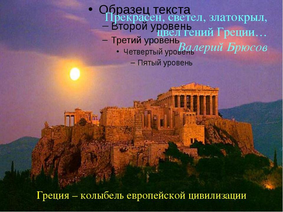 Прекрасен, светел, златокрыл, цвел гений Греции… Валерий Брюсов Греция – колы...