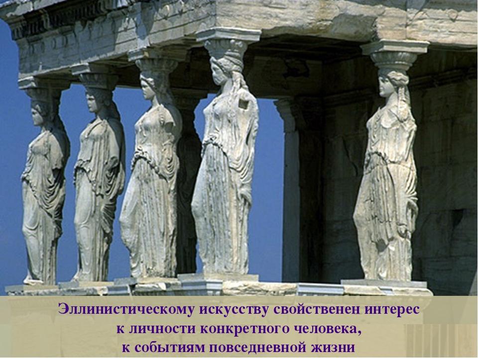 Эллинистическому искусству свойственен интерес к личности конкретного человек...