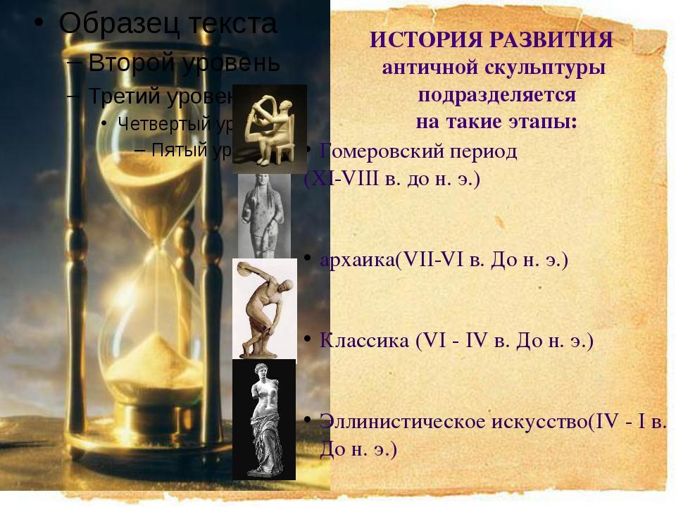 ИСТОРИЯ РАЗВИТИЯ античной скульптуры подразделяется на такие этапы: Гомеровс...