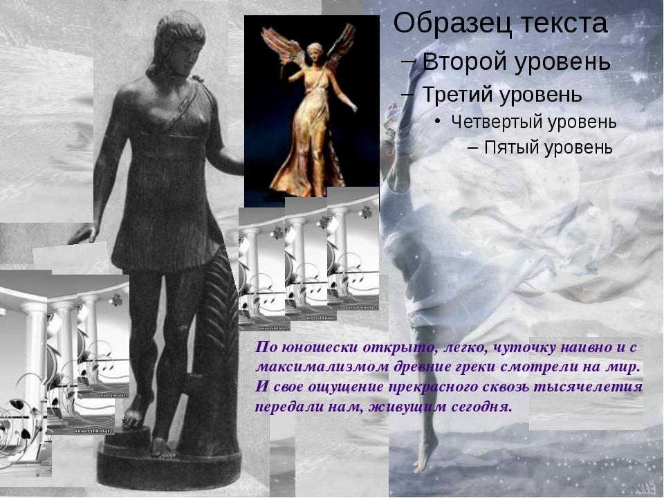 По юношески открыто, легко, чуточку наивно и с максимализмом древние греки см...