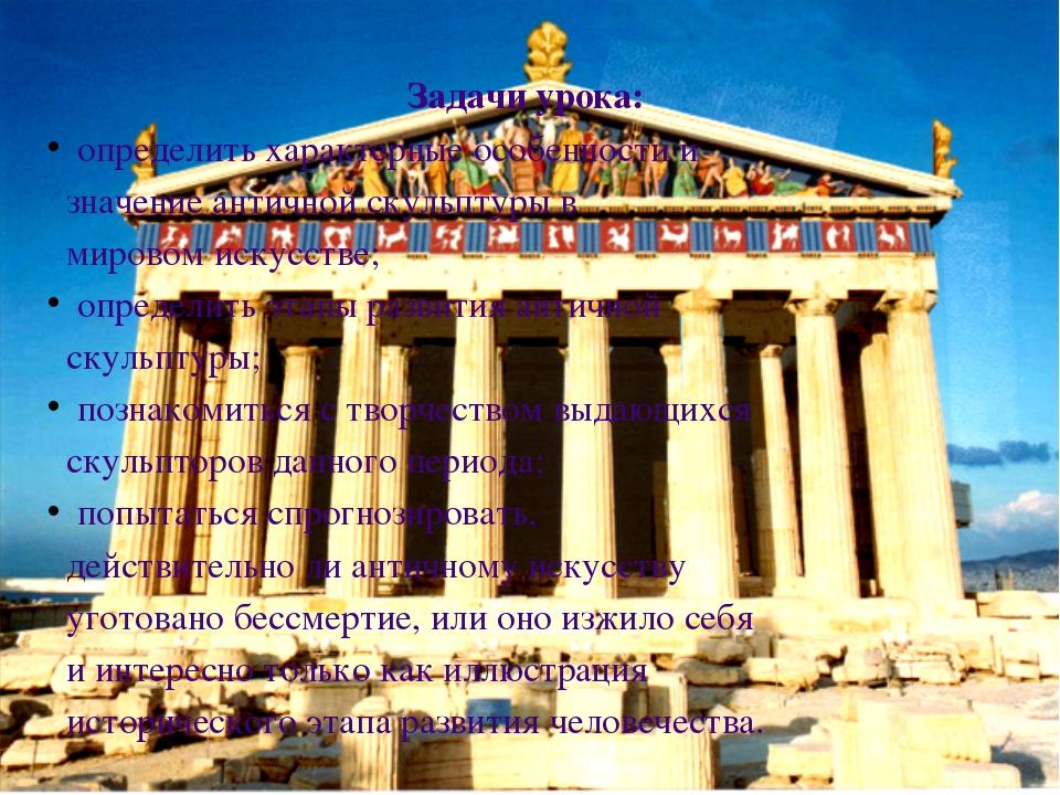 Задачи урока: определить характерные особенности и значение античной скульпту...
