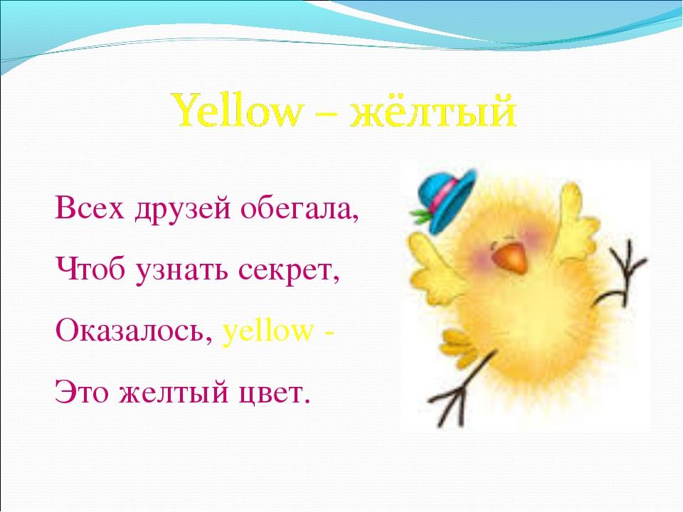 Всех друзей обегала, Чтоб узнать секрет, Оказалось, yellow - Это желтый цвет.