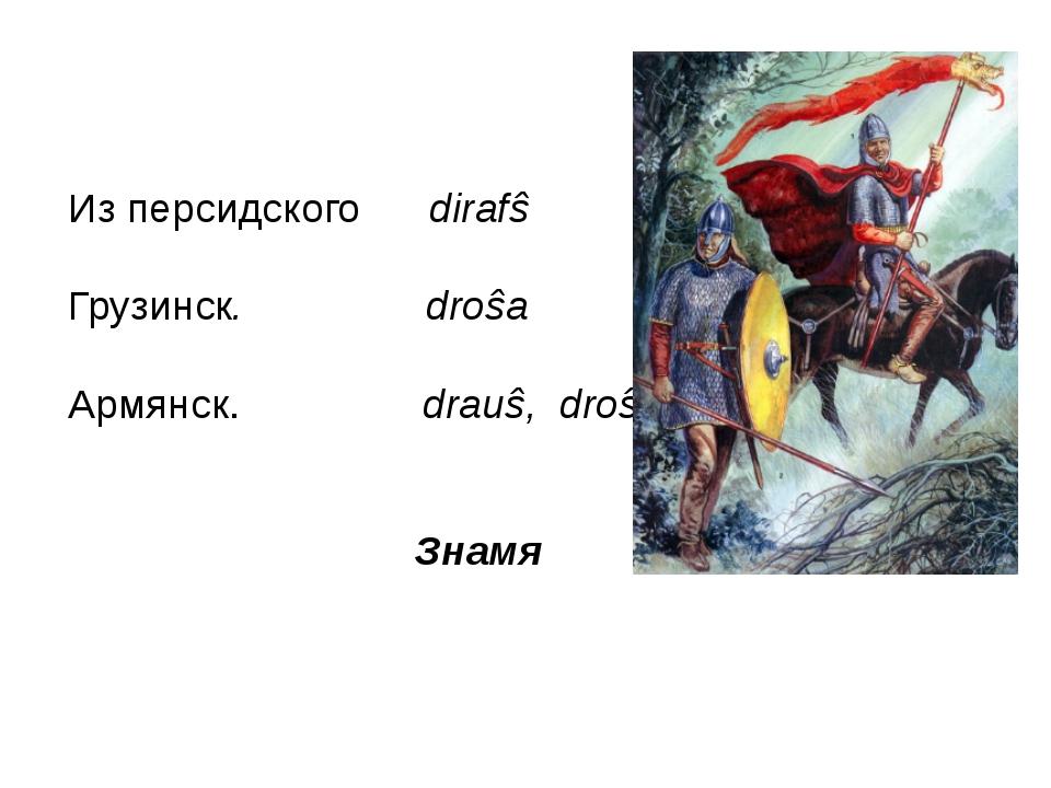 Из персидского dirafŝ Грузинск. droŝa Армянск. drauŝ, droŝ Знамя