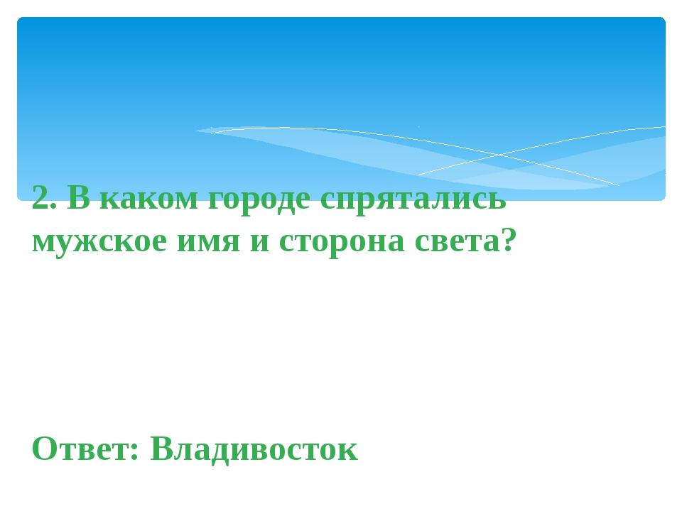 2. В каком городе спрятались мужское имя и сторона света? Ответ:Владивосток
