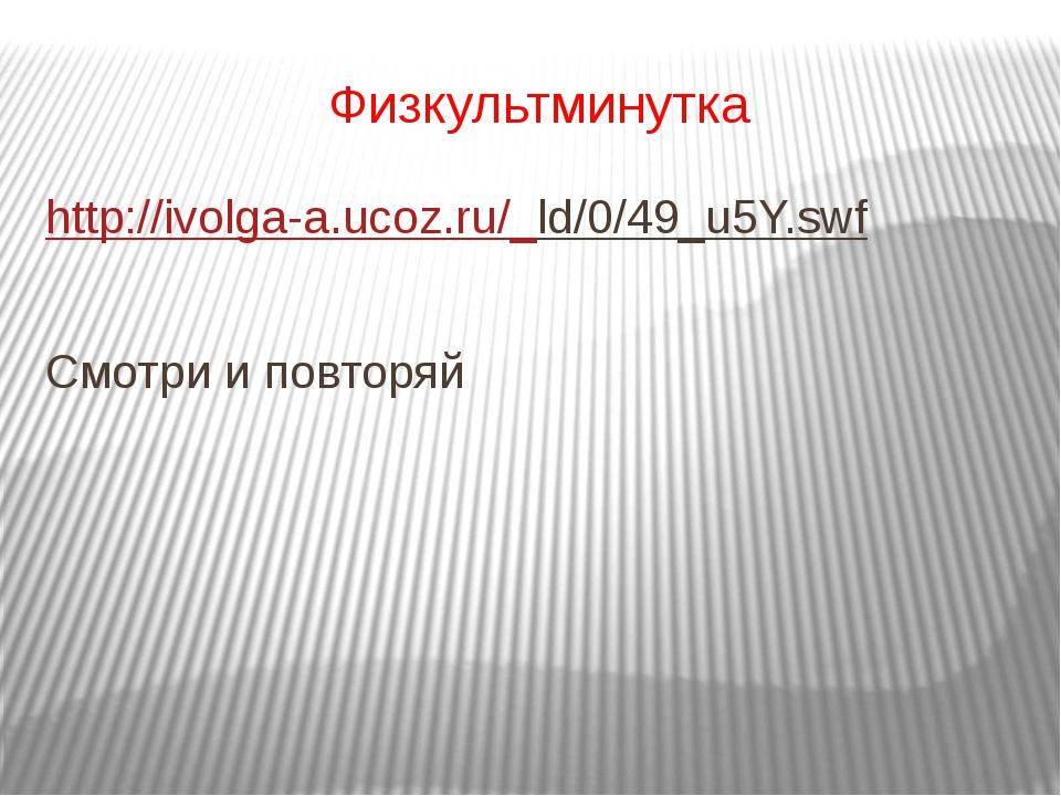 Физкультминутка http://ivolga-a.ucoz.ru/_ld/0/49_u5Y.swf Смотри и повторяй