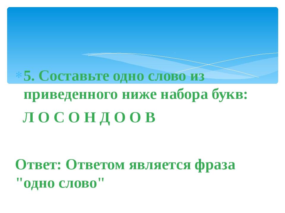 5. Составьте одно слово из приведенного ниже набора букв: Л О С О Н Д О О В О...