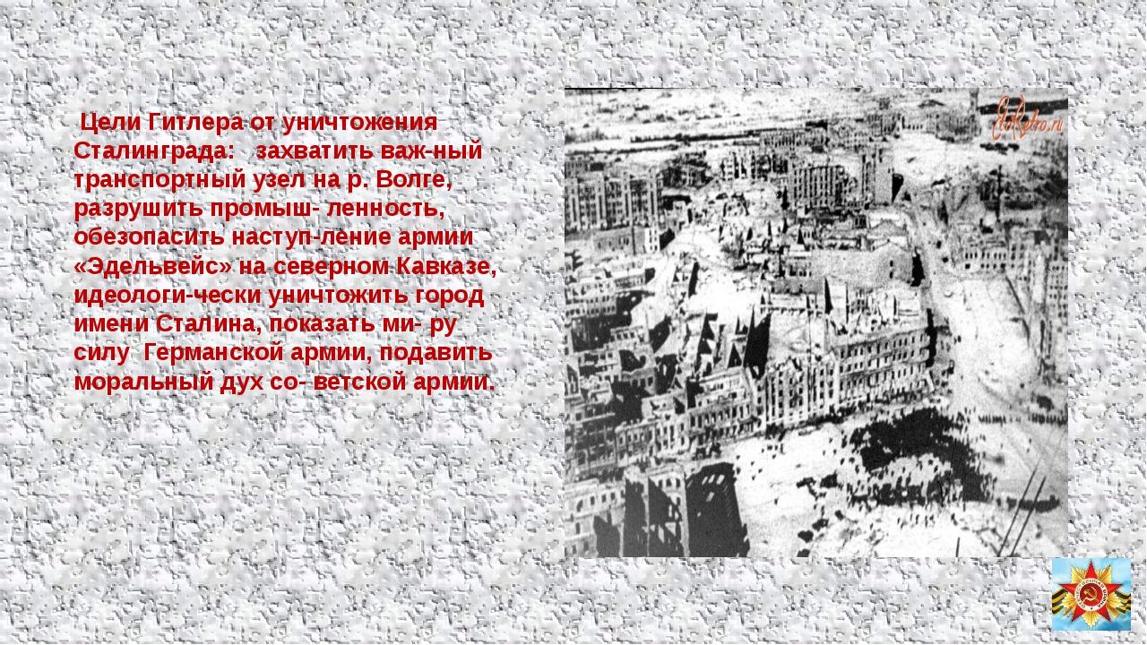 Цели Гитлера от уничтожения Сталинграда: захватить важ-ный транспортный узел...