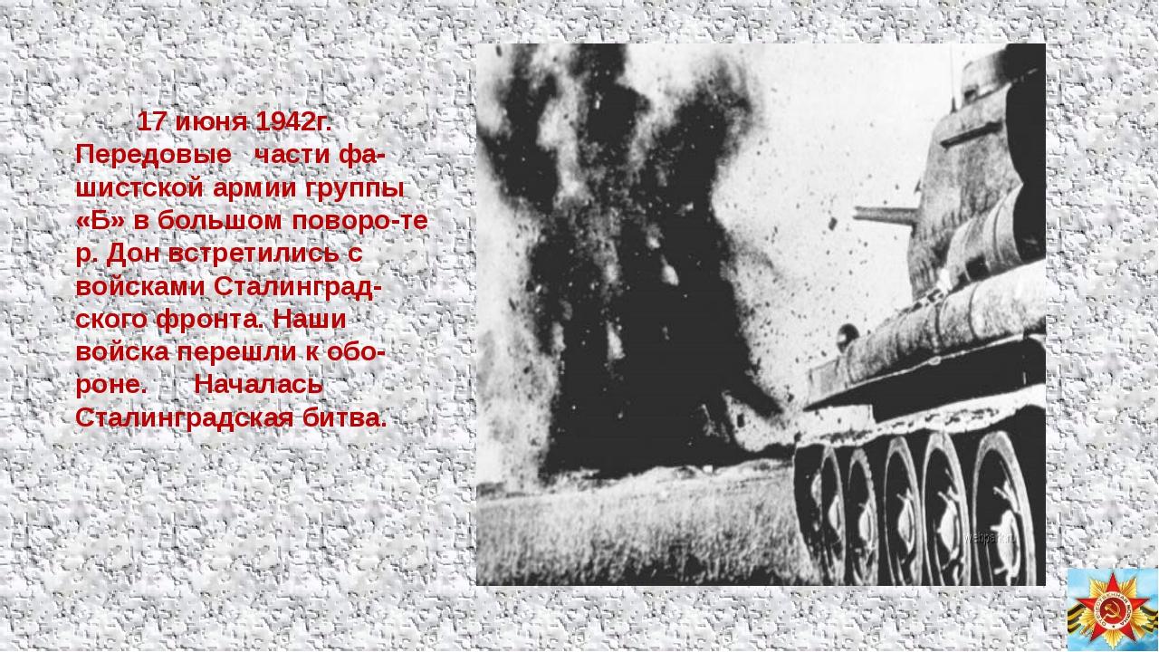 17 июня 1942г. Передовые части фа-шистской армии группы «Б» в большом поворо...